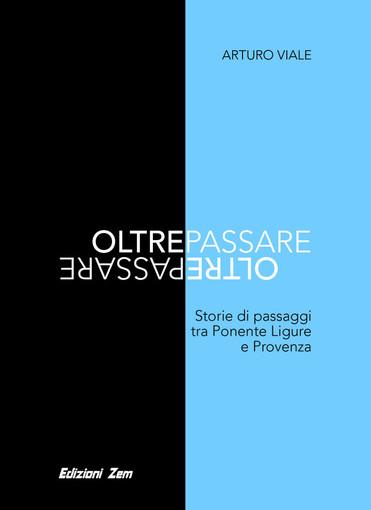 """""""Oltrepassare: storie di passaggi tra Ponente Ligure e Provenza"""" il nuovo libro di Arturo Viale"""